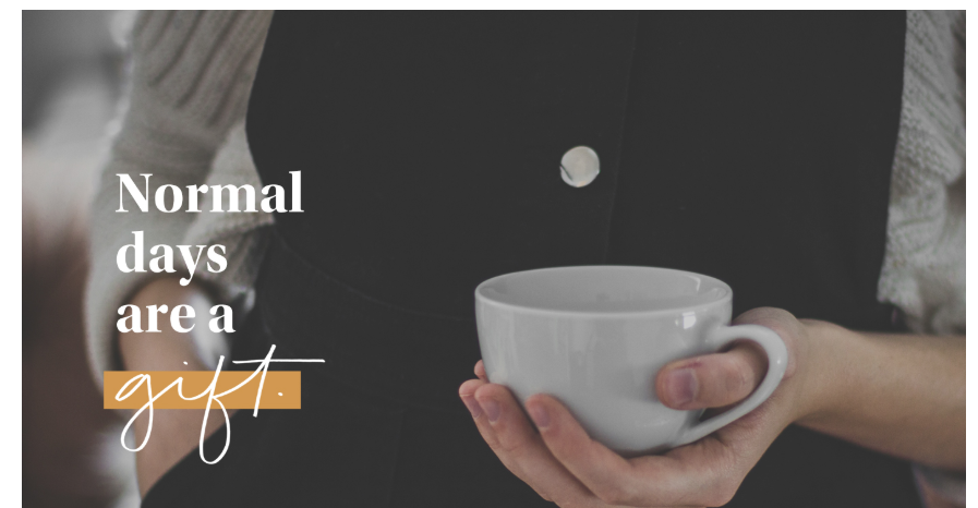 """""""Normal days are a gift"""" quote with picture of woman's hands holding coffee cup."""